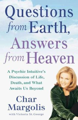Questions from earth, answers from heaven : a psychic intuitive's discussion of life, death, and what awaits us beyond