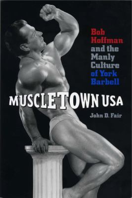 Muscletown USA : Bob Hoffman and the manly culture of York Barbell