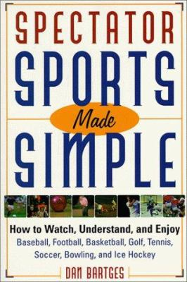 Spectator sports made simple : how to watch, understand, and enjoy baseball, football, basketball, golf, tennis, soccer, bowling, and ice hockey