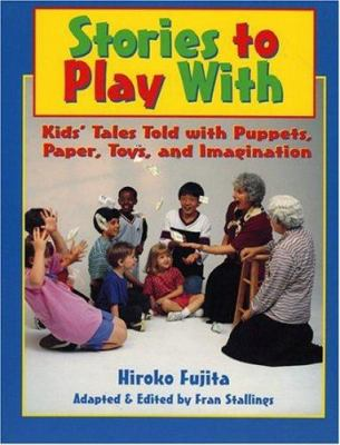 Stories to play with : kids' tales told with puppets, paper, toys, and imagination