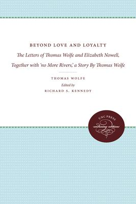 "Beyond love and loyalty : the letters of Thomas Wolfe and Elizabeth Nowell ; together with ""No more rivers"" : a story"