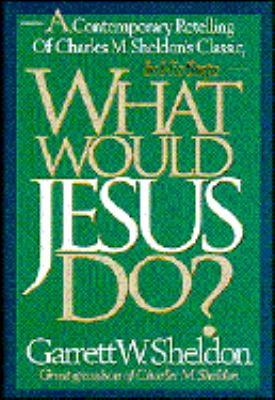 What would Jesus do? : a contemporary retelling of Charles M. Sheldon's classic In his steps / Garrett W. Sheldon with Deborah Morris.