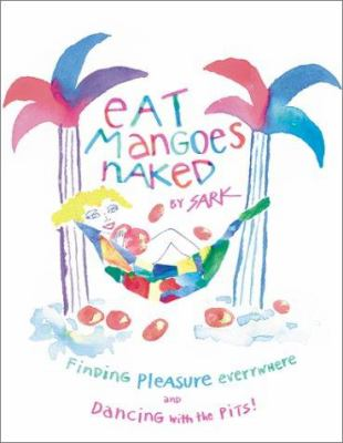 Eat mangoes naked : finding pleasure everywhere and dancing with the pits!