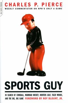 Sports guy : in search of corkball, warroad hockey, hooters golf, Tiger Woods, and the big, big game