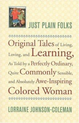 Just plain folks : original tales of living, loving, longing, and learning as told by a perfectly ordinary, quite commonly sensible, and absolutely awe-inspiring colored woman / Lorraine Johnson-Coleman.