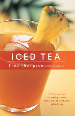 Iced tea : 50 recipes for refreshing tisanes, infusions, coolers, and spiked teas