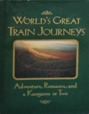 World's great train journeys : adventure, romance, and a kangaroo or two.