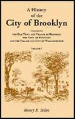 A history of the city of Brooklyn : including the old town and village of Brooklyn, the town of Bushwick, and the village and city of Williamsburgh