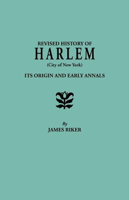 Revised history of Harlem (City of New York): its origin and early annals : Prefaced by home scenes in the fatherlands; or notices of its founders before emigra sketches of numerous families, and the recovered history of the land-titles ...