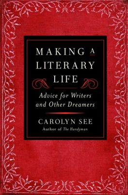 Making a literary life : Advice for writers and other dreamers
