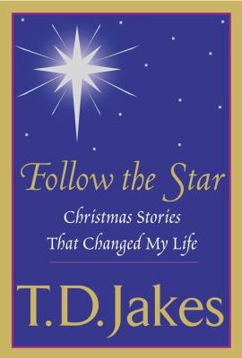 Follow the star : Christmas stories that changed my life / T.D. Jakes.