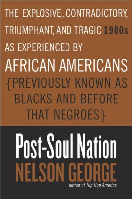 Post-soul nation : the explosive, contradictory, triumphant, and tragic 1980s as experienced by African Americans (previously known as Blacks and before that Negroes)