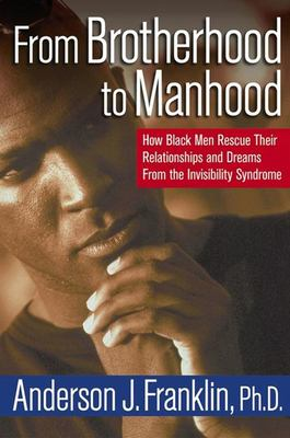 From brotherhood to manhood : how Black men rescue their relationships and dreams from the invisibility syndrome