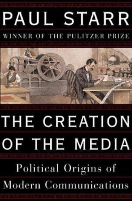The creation of the media : political origins of modern communications