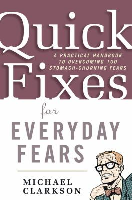 Quick fixes for everyday fears : a practical handbook to overcoming 100 stomach-churning fears