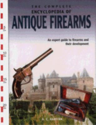 The complete encyclopedia of antique firearms : an expert guide to firearms and their development