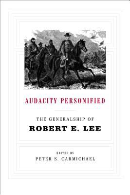 Audacity personified : the generalship of Robert E. Lee