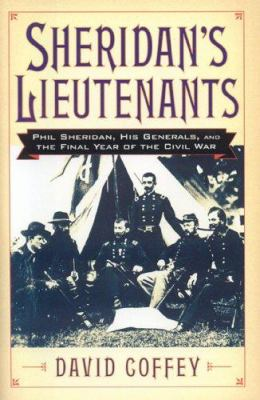 Sheridan's lieutenants : Phil Sheridan, his generals, and the final year of the Civil War