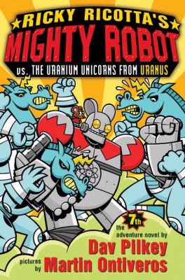 Ricky Ricotta's Mighty Robot vs. the Uranium unicorns from Uranus / the seventh adventure novel by Dav Pilkey ; pictures by Martin Ontiveros.