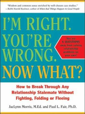 I'm right, you're wrong, now what? : how to break through any relationship stalemate without fighting, folding or fleeing