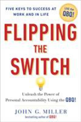 Flipping the switch : unleash the power of personal accountability using the QBQ!