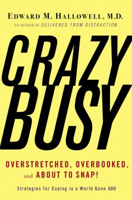 CrazyBusy : overstretched, overbooked, and about to snap : strategies for coping in a world gone ADD