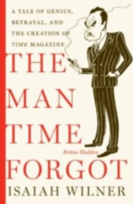 The man time forgot : a tale of genius, betrayal, and the creation of Time magazine