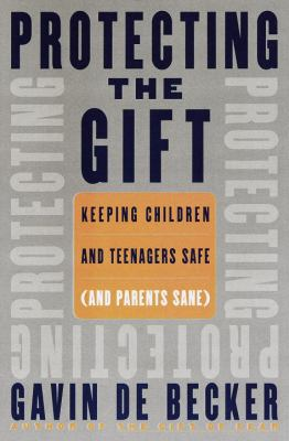 Protecting the gift : keeping children and teenagers safe (and parents sane)