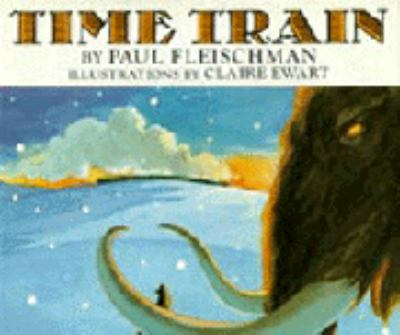 Time train / by Paul Fleischman ; illustrations by Claire Ewart.