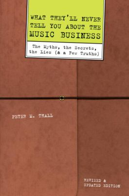 What they'll never tell you about the music business : the myths, the secrets, the lies (& a few truths)