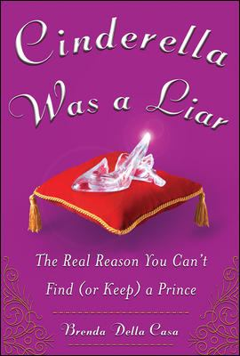 Cinderella was a liar : the real reason you can't find (or keep) a prince