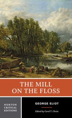 The mill on the Floss : an authoritative text, backgrounds, and contemporary reactions criticism / George Eliot ; edited by Carol T. Christ.