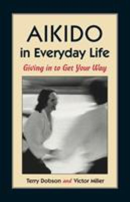 Aikido in everyday life : giving in to get your way