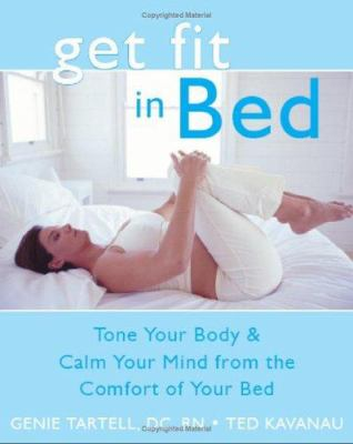 Get fit in bed : tone your body and calm your mind from the comfort of your bed