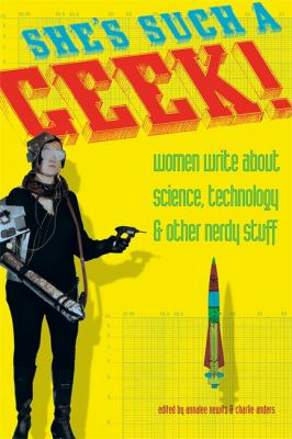 She's such a geek! : women write about science, technology & other nerdy stuff