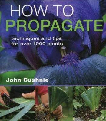 How to propagate : techniques and tips for over 1,000 plants