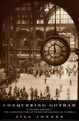 Conquering Gotham : a Gilded Age epic : the construction of Penn Station and its tunnels