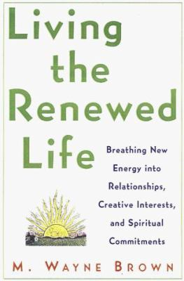 Living the renewed life : breathing new energy into relationships, creative interests, and spiritual commitments