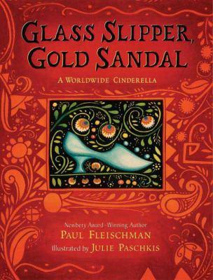 Glass slipper, gold sandal : a worldwide Cinderella / Paul Fleischman ; illustrated by Julie Paschkis.