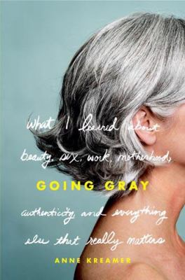 Going gray : what I learned about beauty, sex, work, motherhood, authenticity, and everything else that really matters