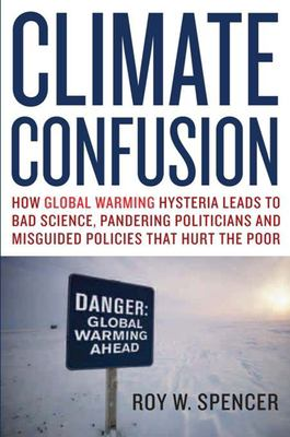 Climate confusion : how global warming hysteria leads to bad science, pandering politicians, and misguided policies that hurt the poor