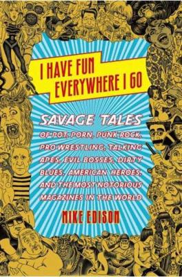 I have fun everywhere I go : savage tales of pot, porn, punk rock, pro wrestling, talking apes, evil bosses, dirty blues, American heroes, and the most notorious magazines in the world
