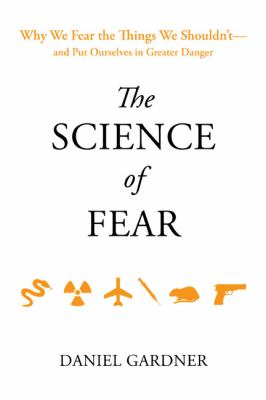 The science of fear : why we fear the things we shouldn't-- and put ourselves in greater danger