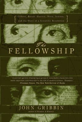 The fellowship : Gilbert, Bacon, Harvey, Wren, Newton, and the story of a scientific revolution