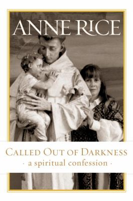 Called out of darkness : a spiritual confession / Anne Rice.