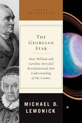 The Georgian star : how William and Caroline Herschel revolutionized our understanding of the cosmos