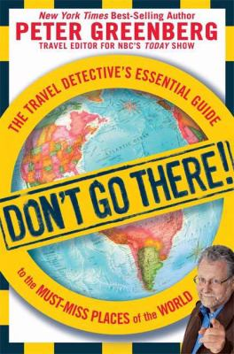 Don't go there! : the travel detective's essential guide to the must-miss places of the world