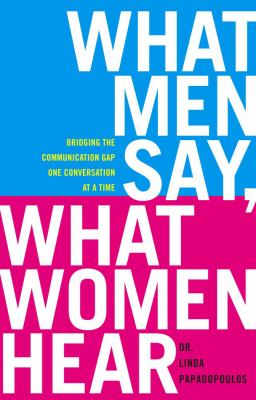 What men say, what women hear : bridging the communication gap one conversation at a time