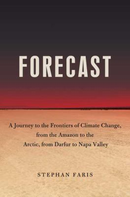 Forecast : the consequences of climate change, from the Amazon to the Arctic, from Darfur to Napa Valley