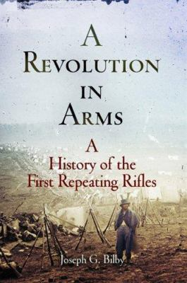 A revolution in arms : a history of the first repeating rifles